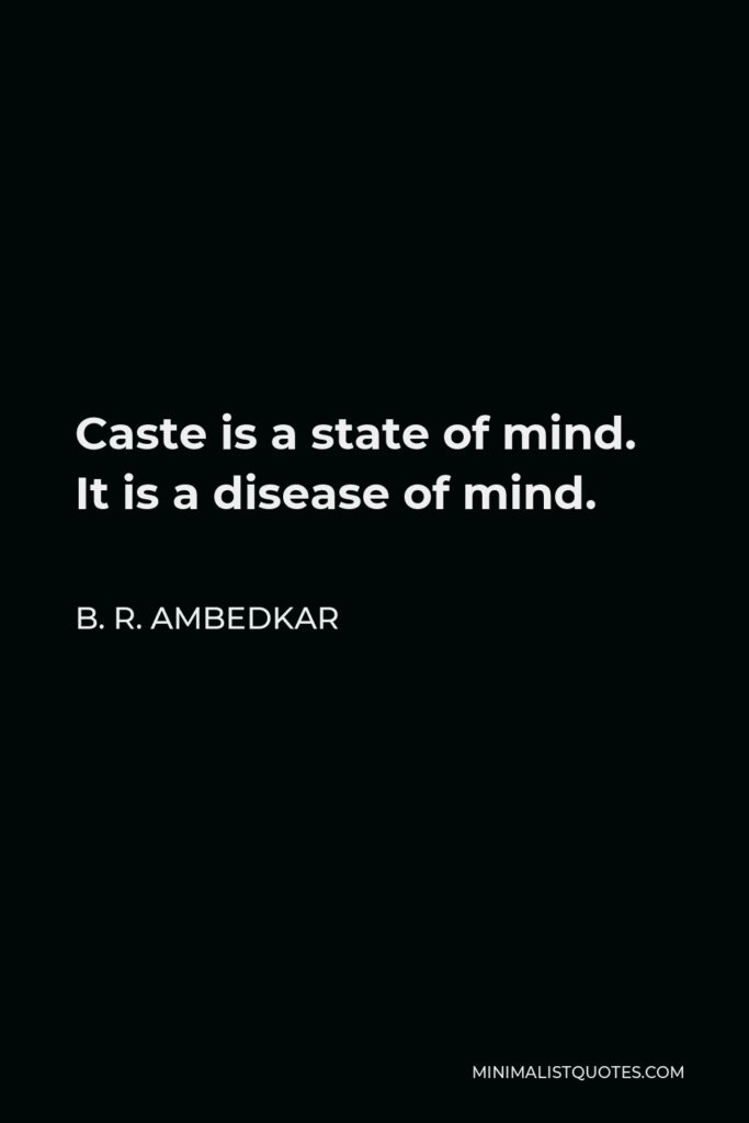 B. R. Ambedkar Quote - Caste is a state of mind. It is a disease of mind.