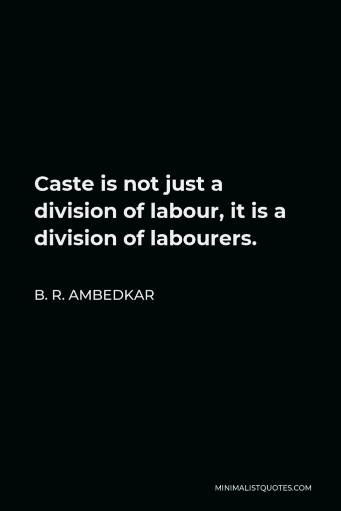 B. R. Ambedkar Quote - Caste is not just a division of labour, it is a division of labourers.