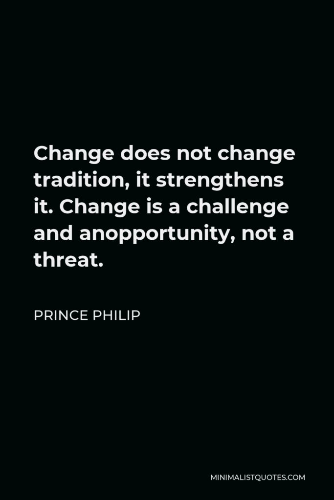 Prince Philip Quote - Change does not change tradition, it strengthens it. Change is a challenge and anopportunity, not a threat.