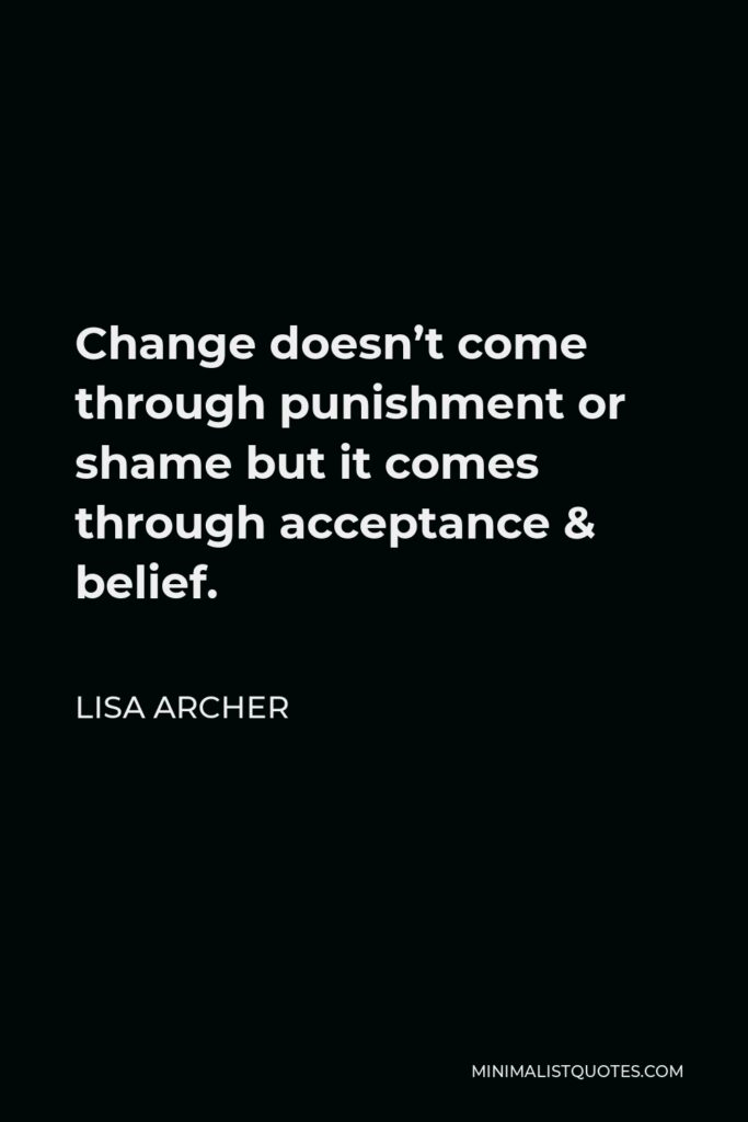 Lisa Archer Quote - Change doesn't come through punishment or shame but it comes through acceptance & belief.