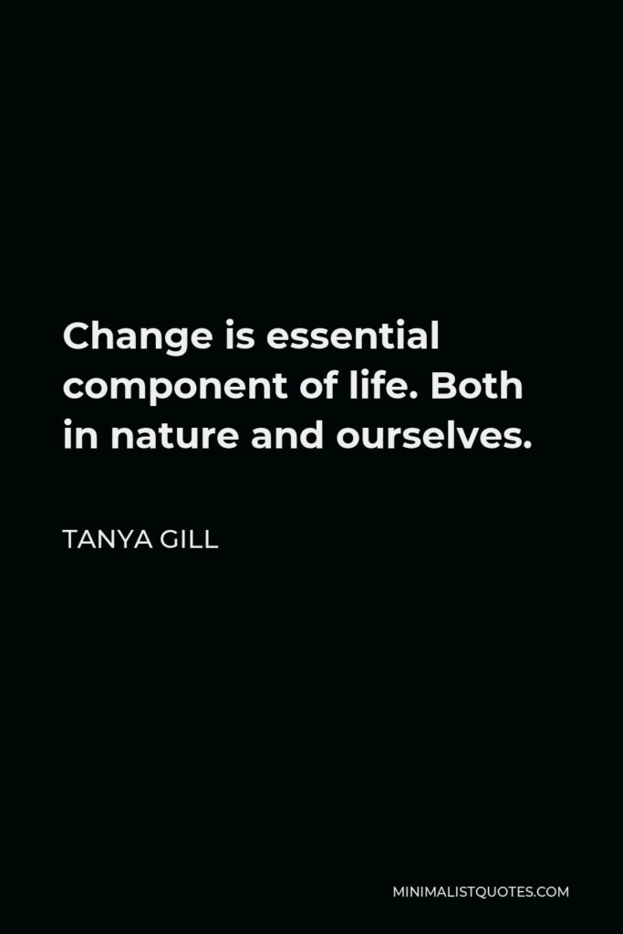Tanya Gill Quote - Change is essential component of life. Both in nature and ourselves.