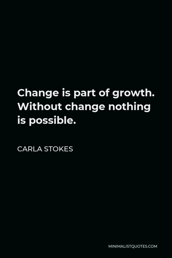 Carla Stokes Quote - Change is part of growth. Without change nothing is possible.