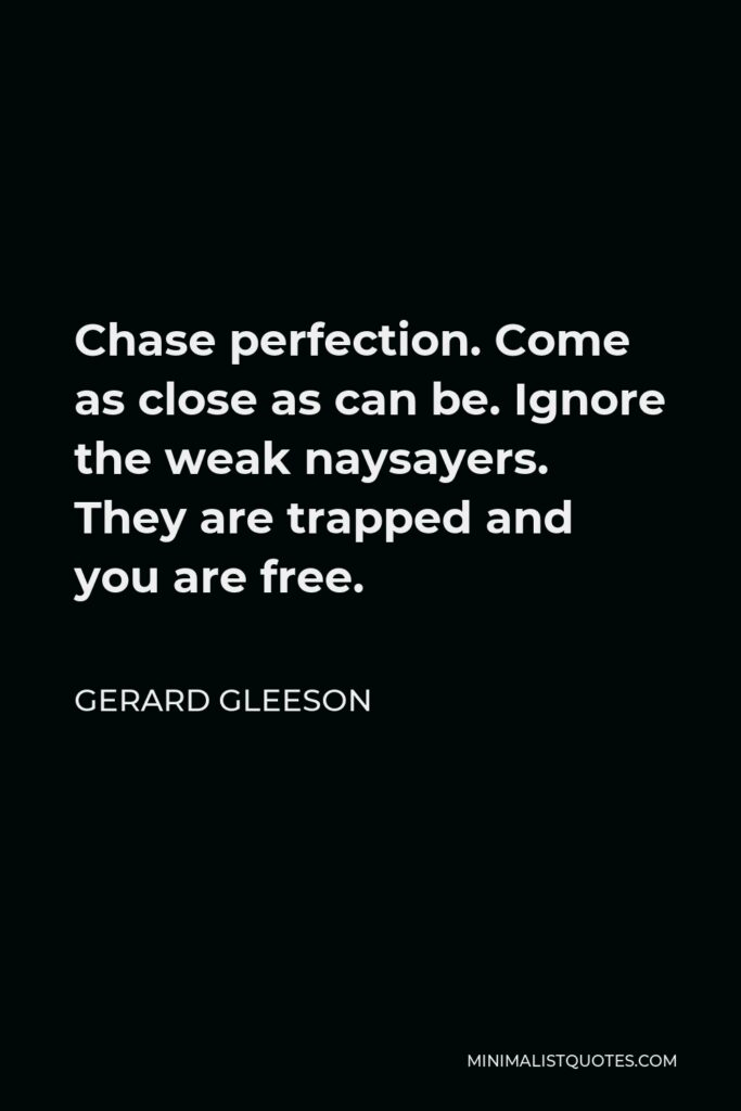 Gerard Gleeson Quote - Chase perfection. Come as close as can be. Ignore the weak naysayers. They are trapped and you are free.