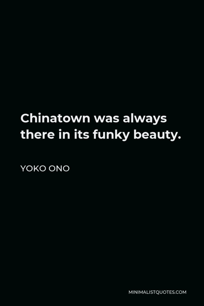 Yoko Ono Quote - Chinatown was always there in its funky beauty.