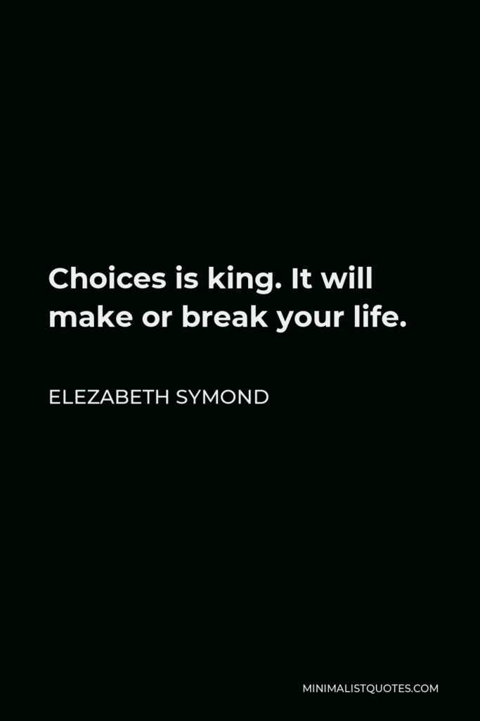 Elezabeth Symond Quote - Choices is king. It will make or break your life.