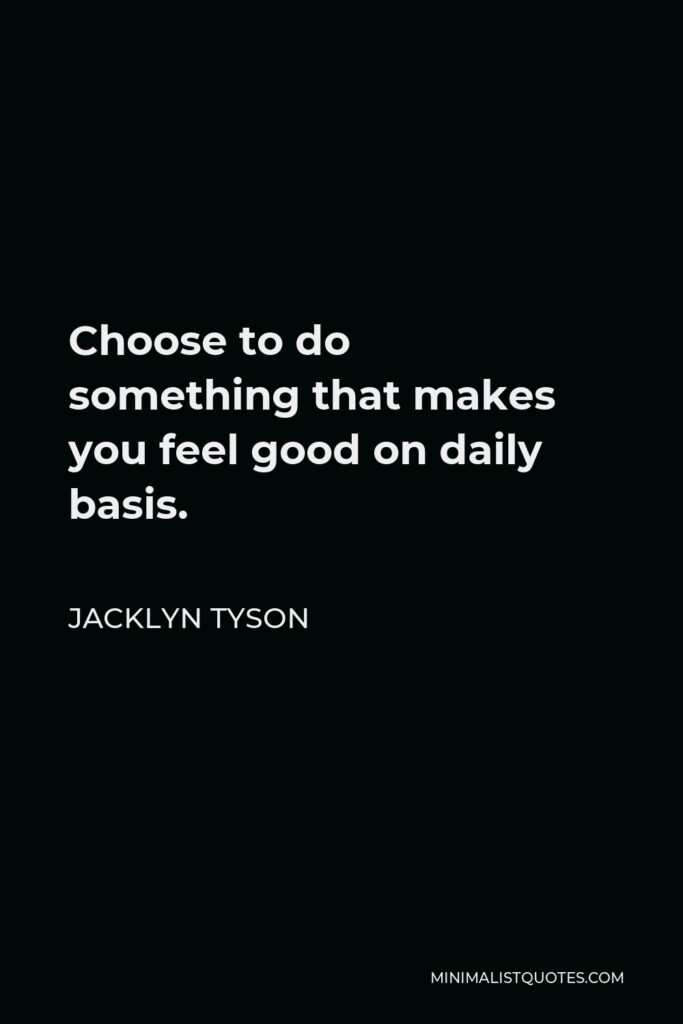 Jacklyn Tyson Quote - Choose to do somethingthat makes you feel good on daily basis.