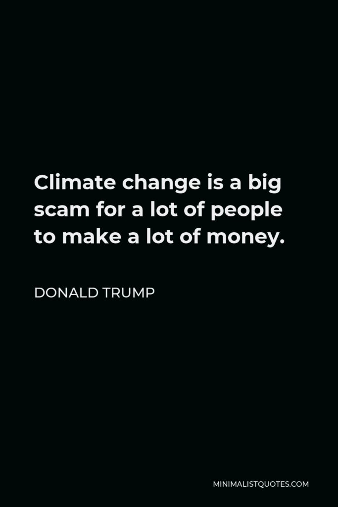Donald Trump Quote - Climate change is a big scam for a lot of people to make a lot of money.