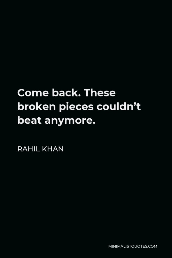 Rahil Khan Quote - Come back. These broken pieces couldn't beat anymore.