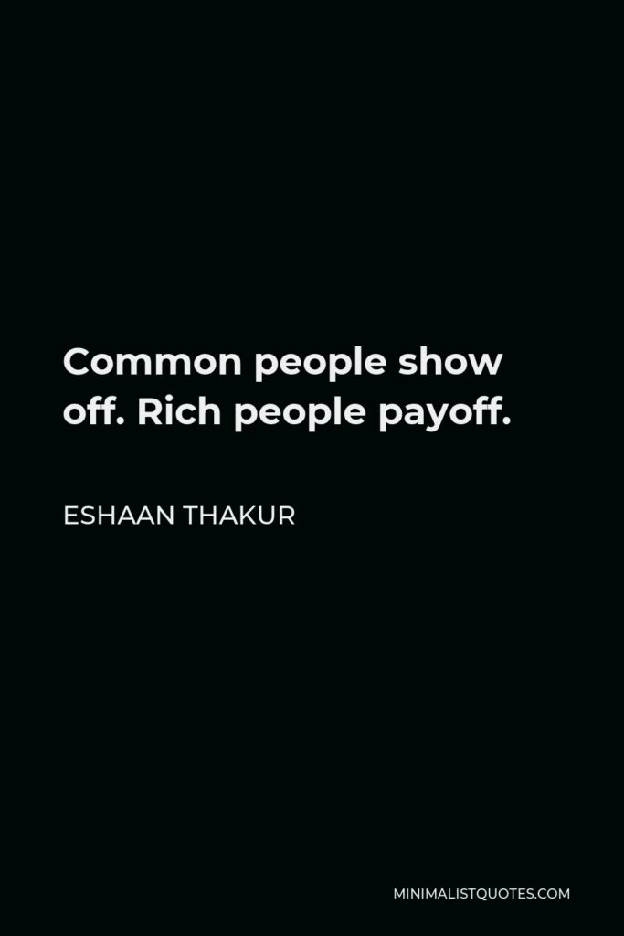 Eshaan Thakur Quote - Common people show off. Rich people payoff.