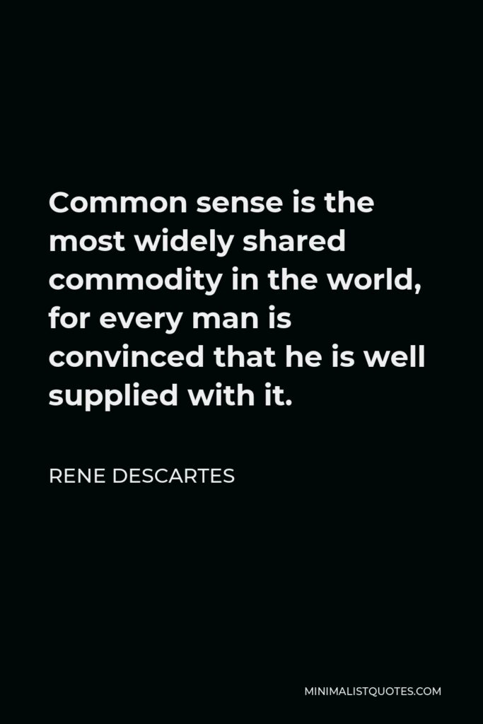Rene Descartes Quote - Common sense is the most widely shared commodity in the world, for every man is convinced that he is well supplied with it.