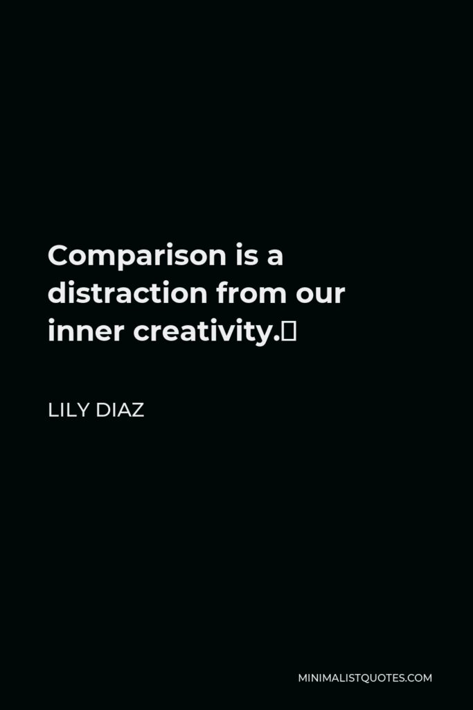 Lily Diaz Quote - Comparison is a distraction from our inner creativity.
