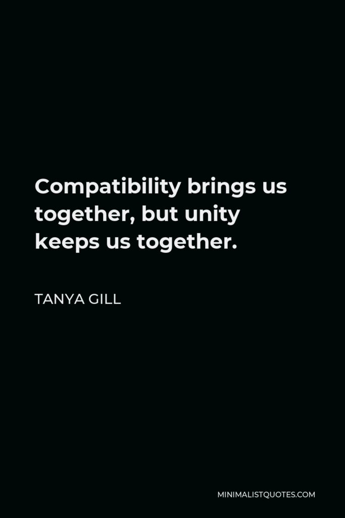 Tanya Gill Quote - Compatibility brings us together, but unity keeps us together.