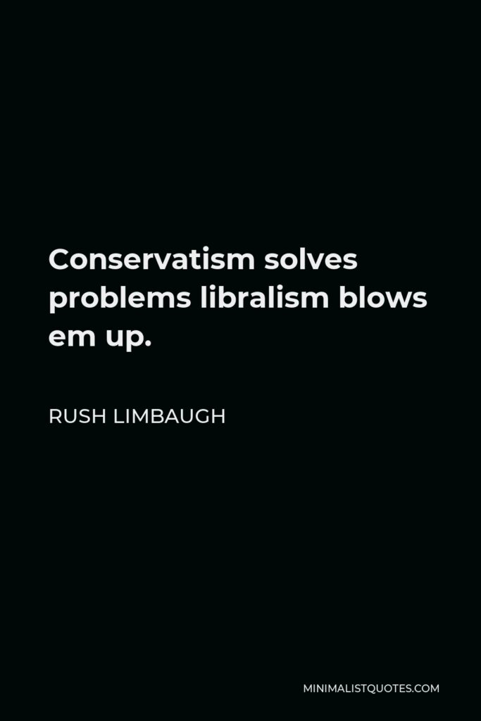 Rush Limbaugh Quote - Conservatism solves problems libralism blows em up.
