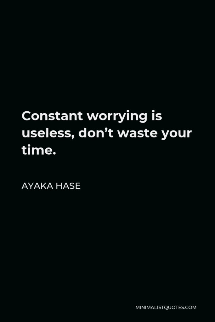 Ayaka Hase Quote - Constant worrying is useless, don't waste your time.