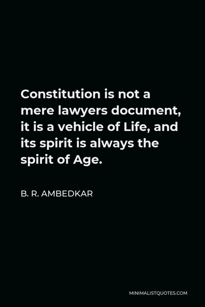 B. R. Ambedkar Quote - Constitution is not a mere lawyers document, it is a vehicle of Life, and its spirit is always the spirit of Age.