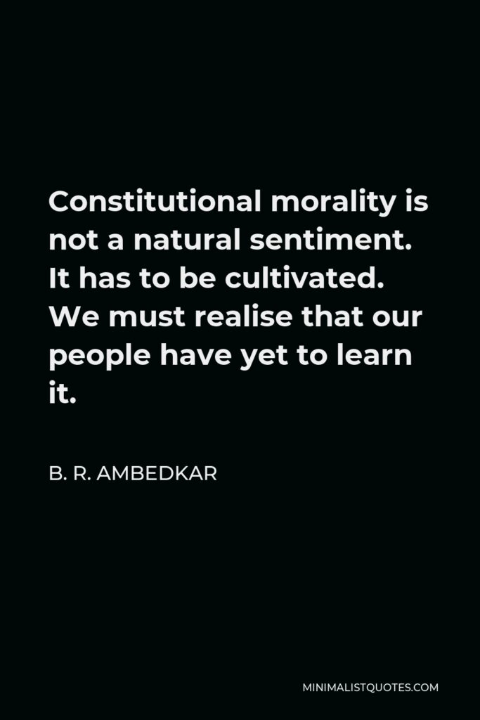 B. R. Ambedkar Quote - Constitutional morality is not a natural sentiment. It has to be cultivated. We must realise that our people have yet to learn it.