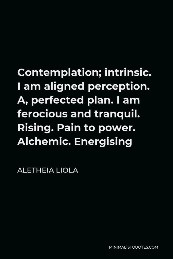Aletheia Liola Quote - Contemplation; intrinsic. I am aligned perception. A, perfected plan. I am ferocious and tranquil. Rising. Pain to power. Alchemic. Energising