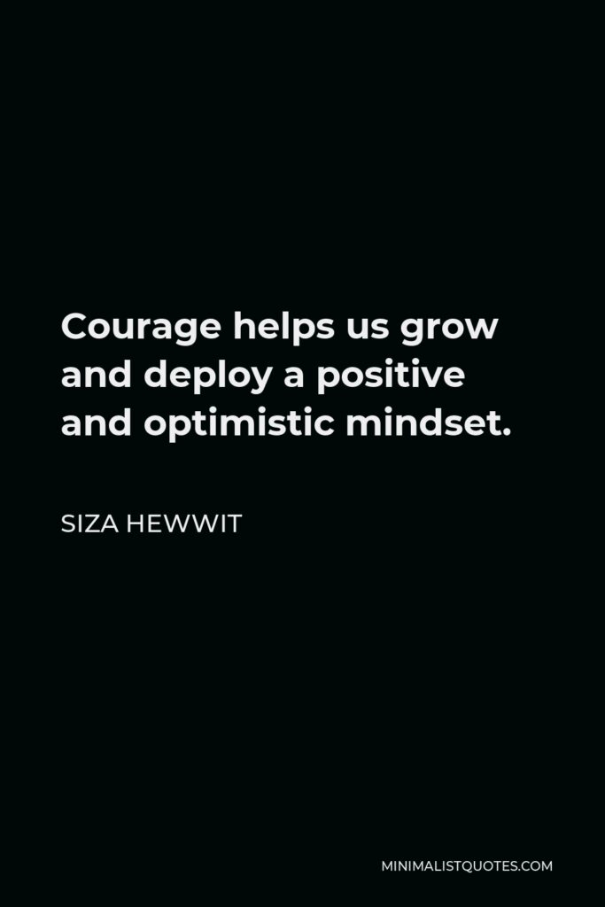 Siza Hewwit Quote - Courage helps us grow and deploy a positive and optimistic mindset.