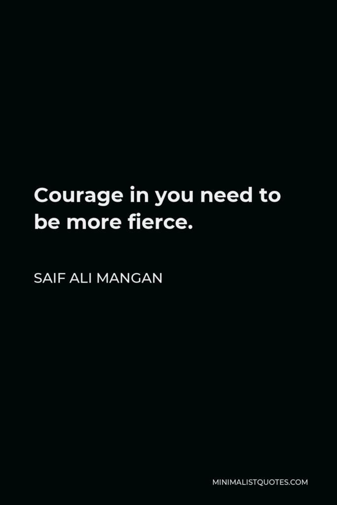 Saif Ali Mangan Quote - Courage in you need to be more fierce.