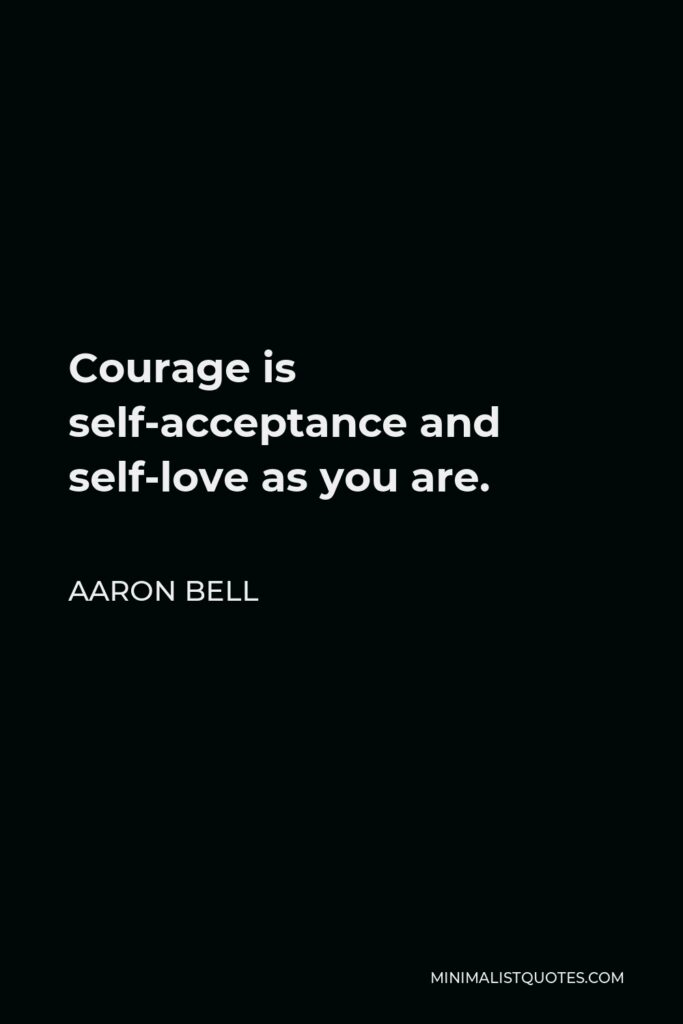 Aaron Bell Quote - Courage is self-acceptance and self-love as you are.