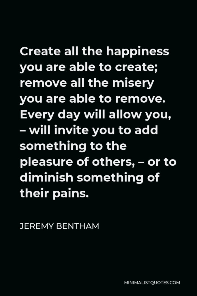 Jeremy Bentham Quote - Create all the happiness you are able to create; remove all the misery you are able to remove. Every day will allow you, – will invite you to add something to the pleasure of others, – or to diminish something of their pains.