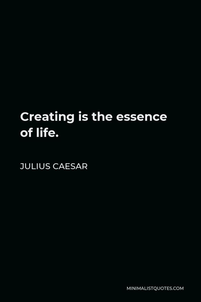 Julius Caesar Quote - Creating is the essence of life.