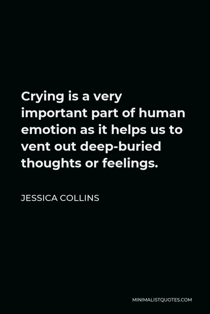 Jessica Collins Quote - Crying is a very important part of human emotion as it helps us to vent out deep-buried thoughts or feelings.