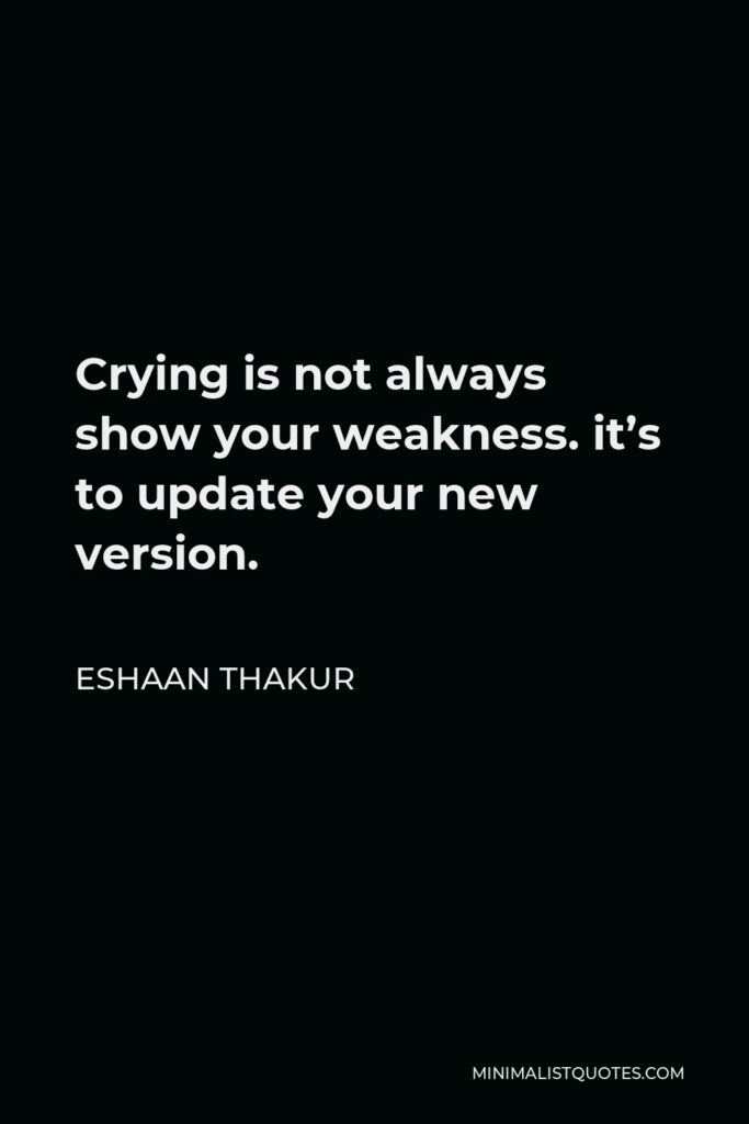 Eshaan Thakur Quote - Crying is not always showyour weakness. it's to update your new version.