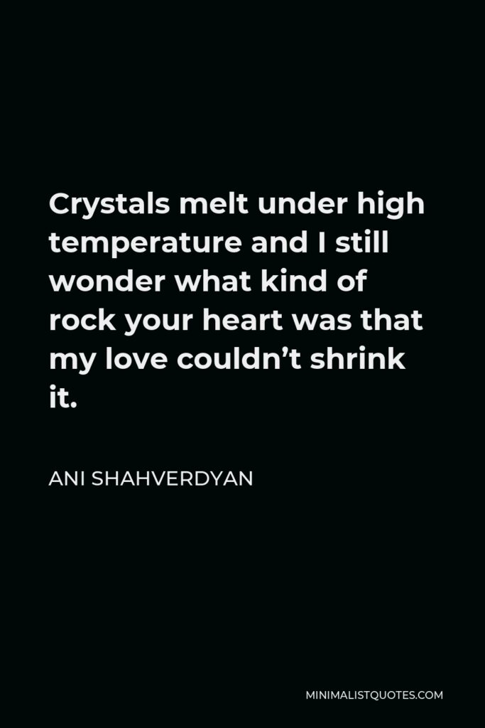 Ani Shahverdyan Quote - Crystals melt under high temperature and I still wonder what kind of rock your heart was that my love couldn't shrink it.