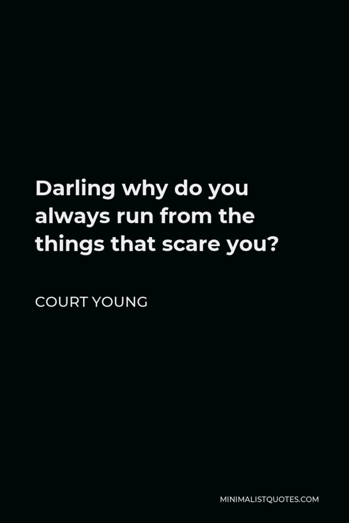 Court Young Quote - Darling why do you always run from the things that scare you?