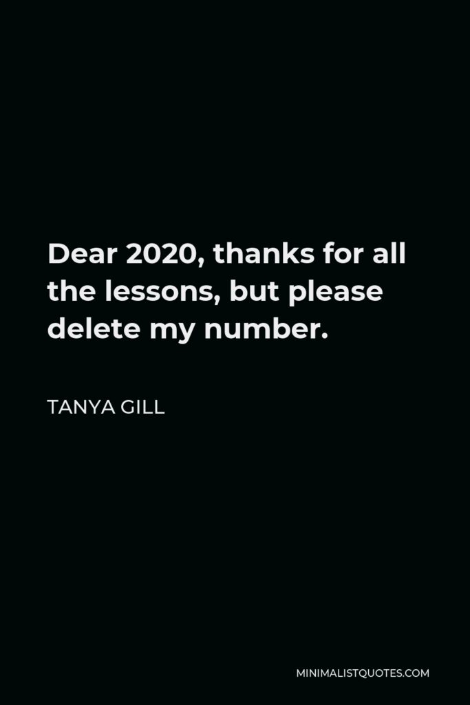 Tanya Gill Quote - Dear 2020, thanks for all the lessons, but please delete my number.