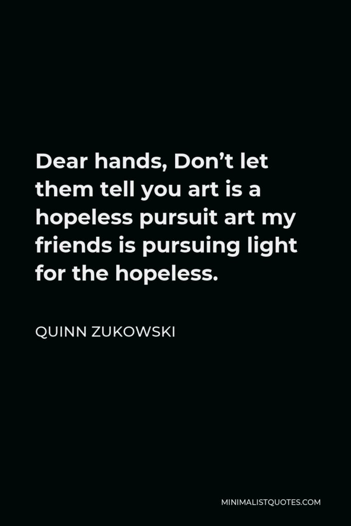 Quinn Zukowski Quote - Dear hands, Don't let them tell you art is a hopeless pursuit art my friends is pursuing light for the hopeless.