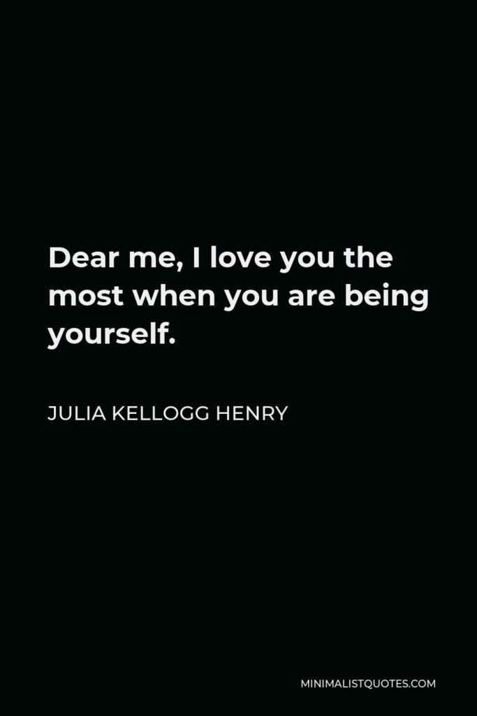 Julia Kellogg Henry Quote - Dear me, I love you the most when you are being yourself.
