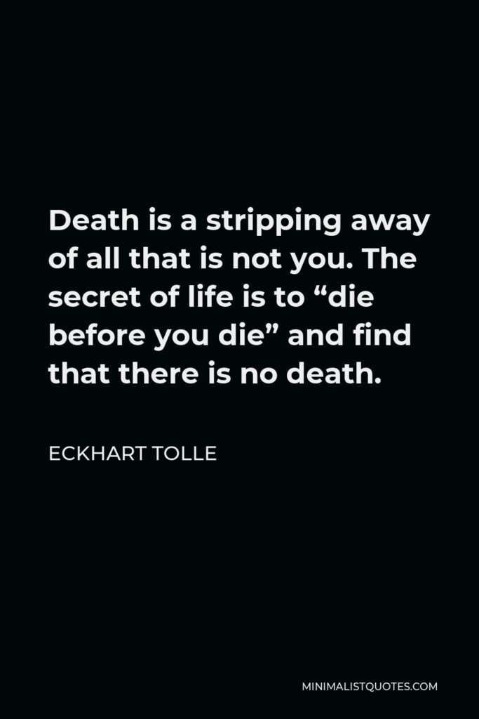 """Eckhart Tolle Quote - Death is a stripping away of all that is not you. The secret of life is to """"die before you die"""" and find that there is no death."""