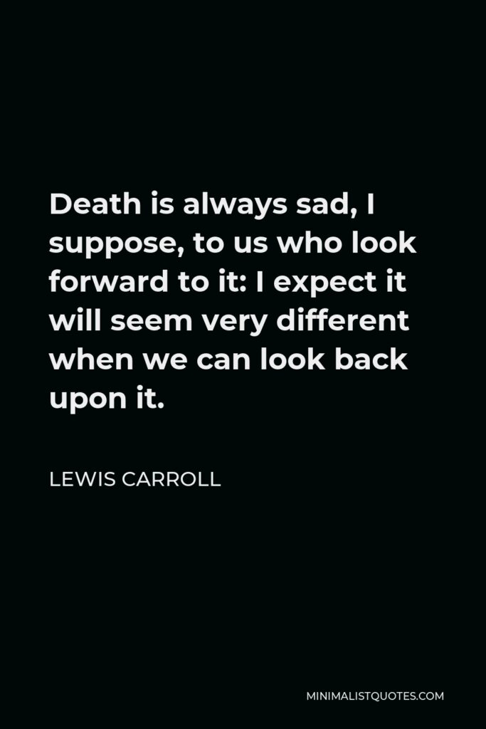 Lewis Carroll Quote - Death is always sad, I suppose, to us who look forward to it: I expect it will seem very different when we can look back upon it.
