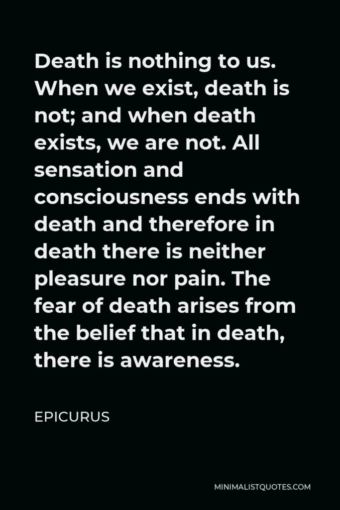 Epicurus Quote - Death is nothing to us. When we exist, death is not; and when death exists, we are not. All sensation and consciousness ends with death and therefore in death there is neither pleasure nor pain. The fear of death arises from the belief that in death, there is awareness.