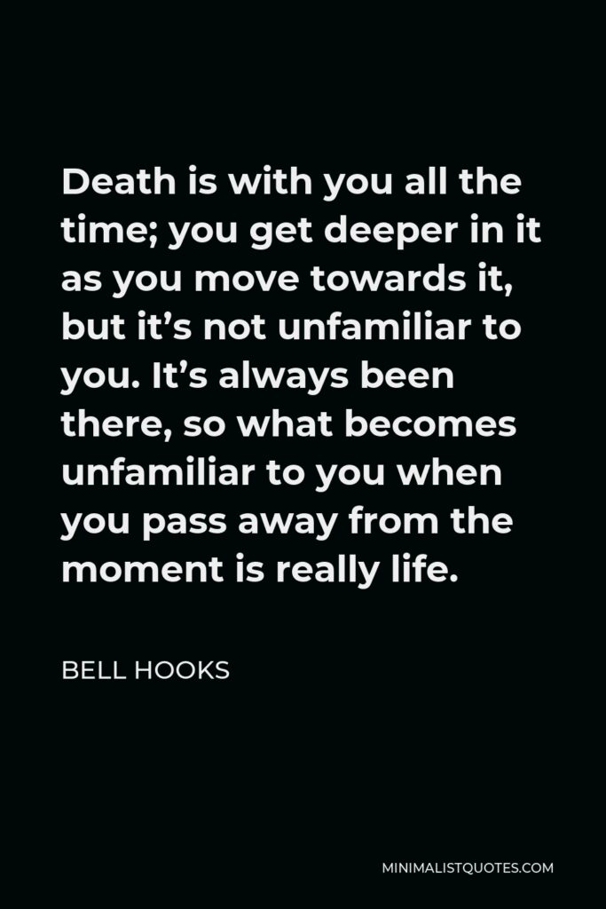 Bell Hooks Quote - Death is with you all the time; you get deeper in it as you move towards it, but it's not unfamiliar to you. It's always been there, so what becomes unfamiliar to you when you pass away from the moment is really life.