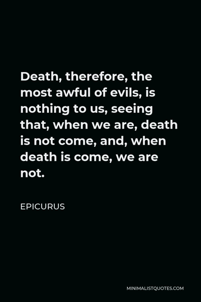 Epicurus Quote - Death, therefore, the most awful of evils, is nothing to us, seeing that, when we are, death is not come, and, when death is come, we are not.