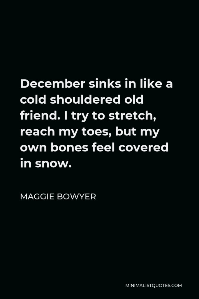 Maggie Bowyer Quote - December sinks in like a cold shouldered old friend. I try to stretch, reach my toes, but my own bones feel covered in snow.