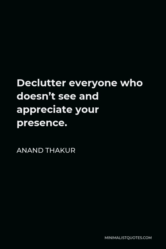 Anand Thakur Quote - Declutter everyone who doesn't see and appreciate your presence.