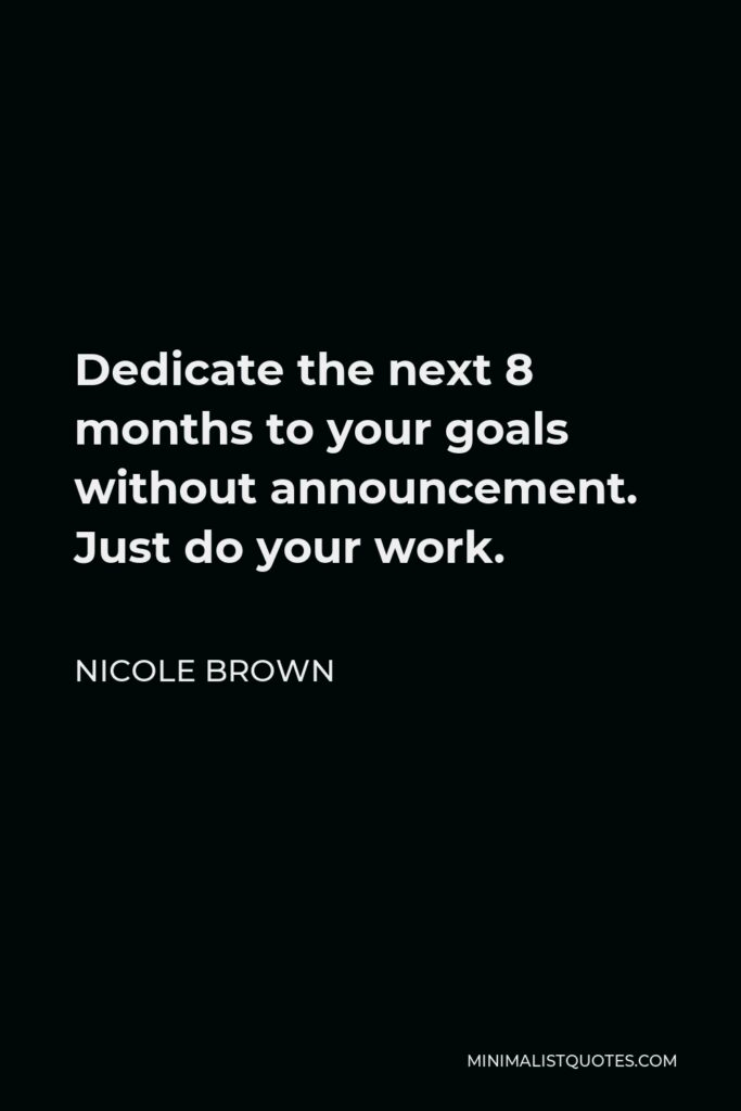 Nicole Brown Quote - Dedicate the next 8 months to your goals without announcement. Just do your work.