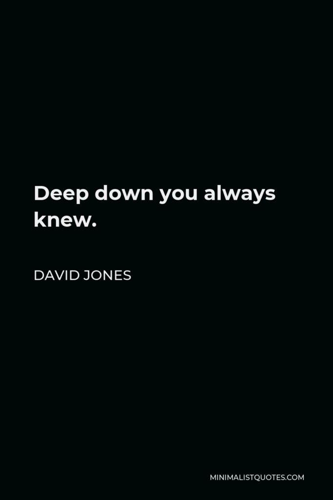 David Jones Quote - Deep down you always knew.