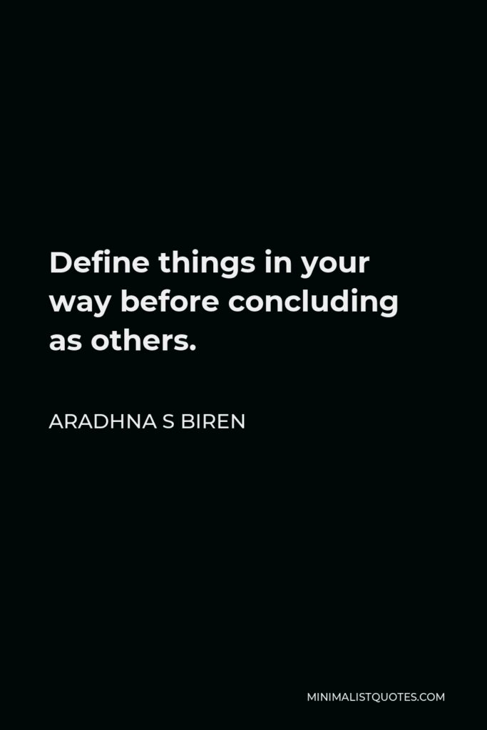 Aradhna S Biren Quote - Define things in your way before concluding as others.