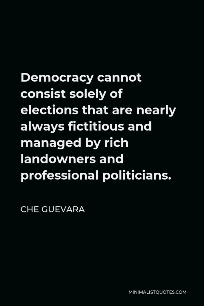 Che Guevara Quote - Democracy cannot consist solely of elections that are nearly always fictitious and managed by rich landowners and professional politicians.