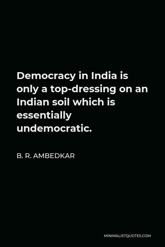 B. R. Ambedkar Quote - Democracy in India is only a top-dressing on an Indian soil which is essentially undemocratic.