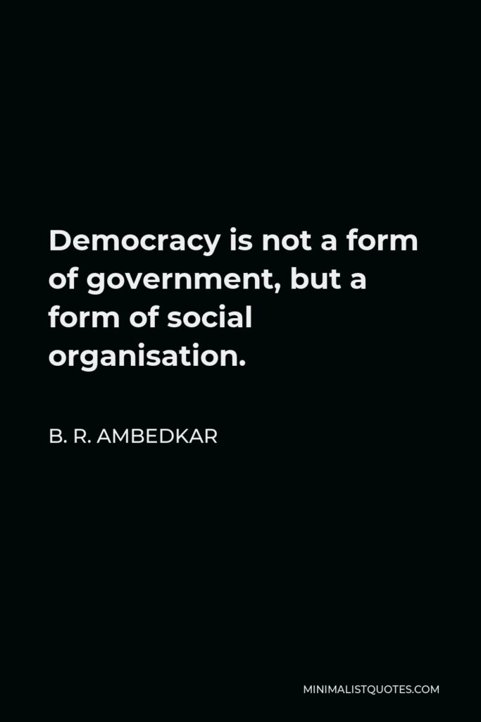 B. R. Ambedkar Quote - Democracy is not a form of government, but a form of social organisation.