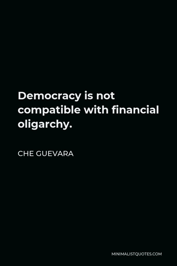 Che Guevara Quote - Democracy is not compatible with financial oligarchy.