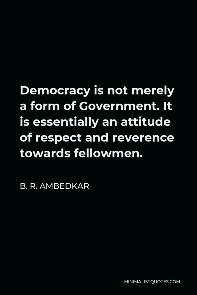 B. R. Ambedkar Quote - Democracy is not merely a form of Government. It is essentially an attitude of respect and reverence towards fellowmen.