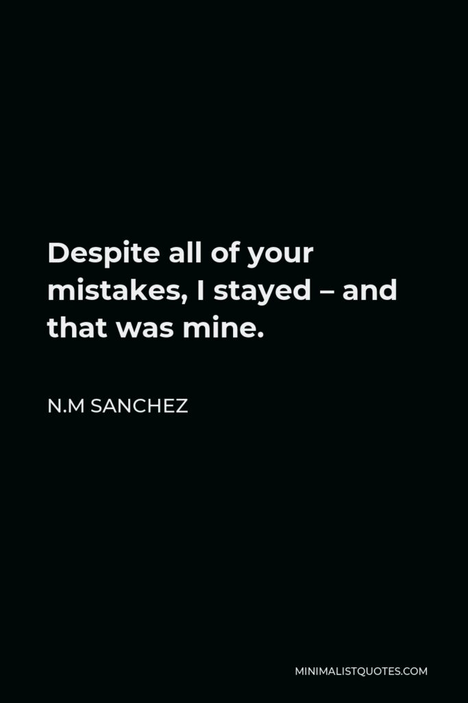 N.M Sanchez Quote - Despite all of your mistakes, I stayed – and that was mine.
