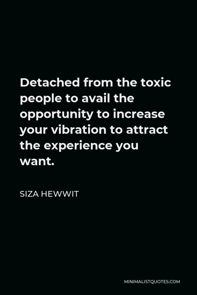 Siza Hewwit Quote - Detached from the toxic people to avail the opportunity to increase your vibration to attract the experience you want.